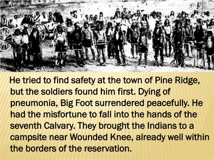 He tried to find safety at the town of Pine Ridge, but the soldiers found him first. Dying of pneumonia, Big Foot surrendered peacefully. He had the misfortune to fall into the hands of the seventh Calvary. They brought the Indians to a campsite near Wounded Knee, already well within the borders of the reservation.
