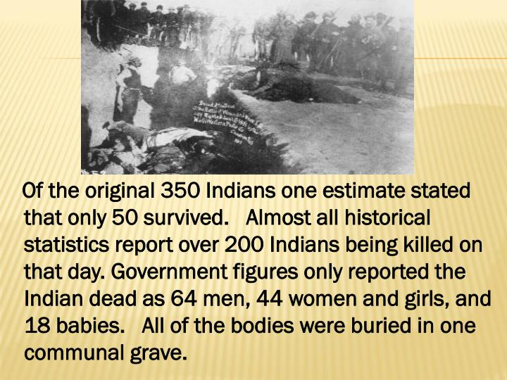 Of the original 350 Indians one estimate stated that only 50 survived.   Almost all historical statistics report over 200 Indians being killed on that day.