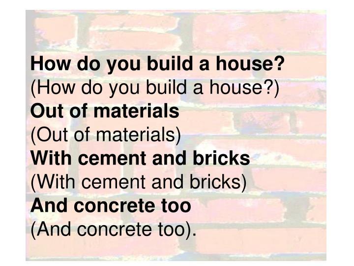 How do you build a house?