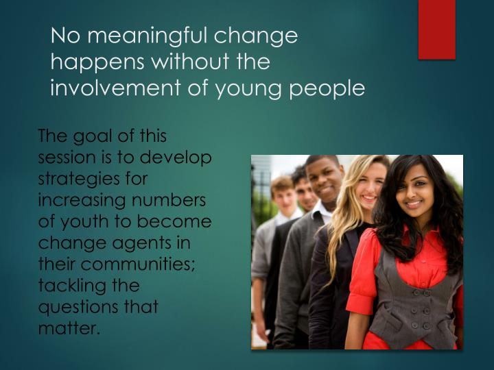 No meaningful change happens without the involvement of young people