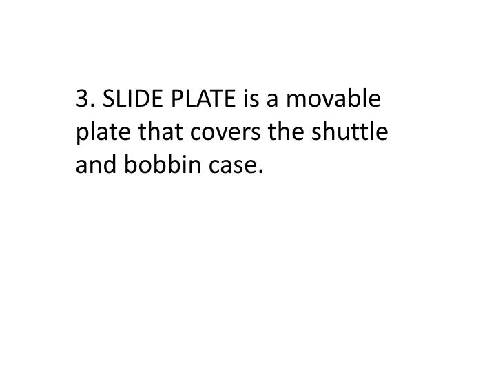 3. SLIDE PLATE is a movable plate that covers the shuttle and bobbin case.