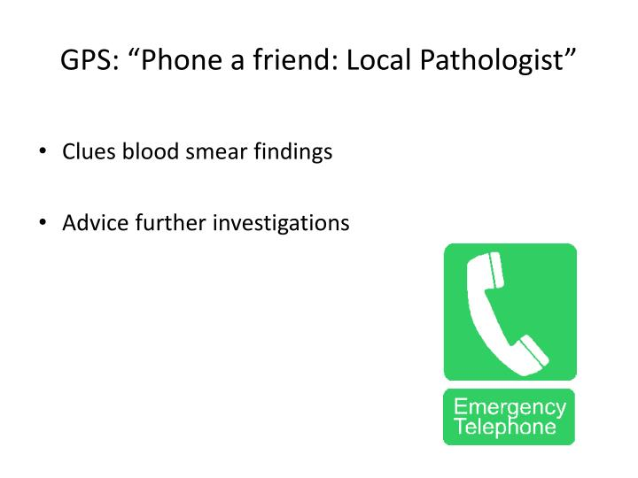 "GPS: ""Phone a friend: Local Pathologist"""