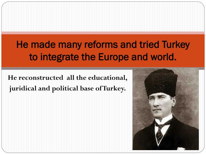 He made many reforms and tried turkey to integrate the europe and world