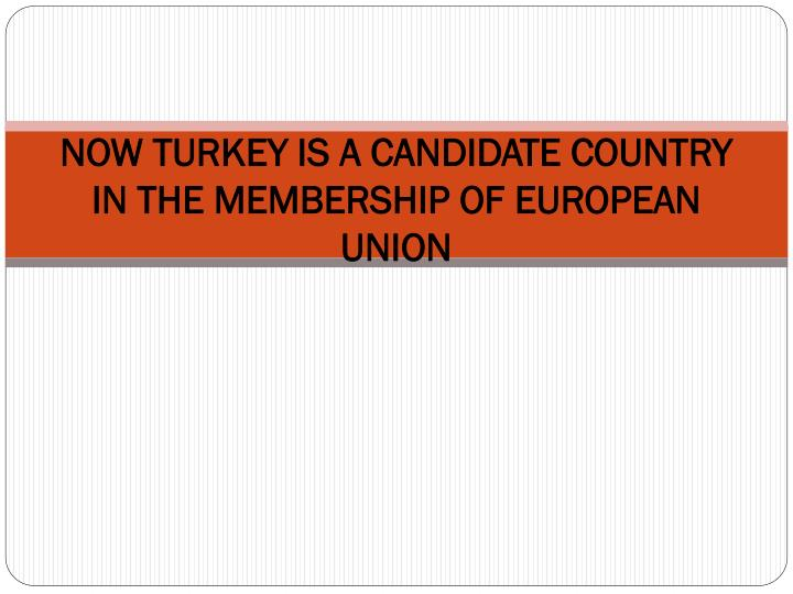 NOW TURKEY IS A CANDIDATE COUNTRY IN THE MEMBERSHIP OF EUROPEAN UNION