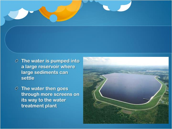 The water is pumped into a large reservoir where large sediments can settle