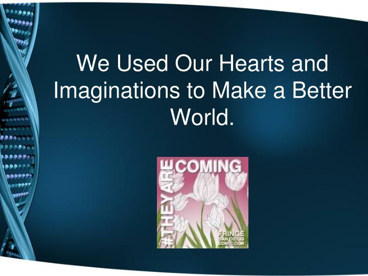 We Used Our Hearts and Imaginations to Make a Better World.