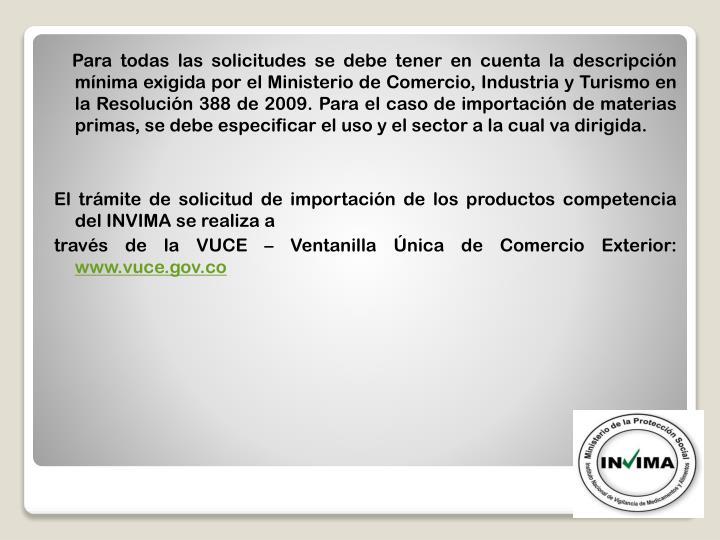 Para todas las solicitudes se debe tener en cuenta la descripción mínima exigida por el Ministerio de Comercio, Industria y Turismo en la Resolución 388 de 2009. Para el caso de importación de materias primas, se debe especificar el uso y el sector a la cual va dirigida.