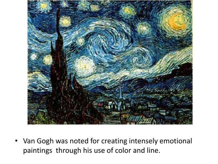 Van Gogh was noted for creating intensely emotional paintings  through his use of color and line.