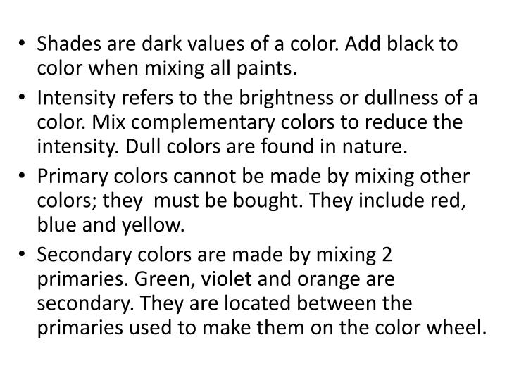 Shades are dark values of a color. Add black to color when mixing all paints.