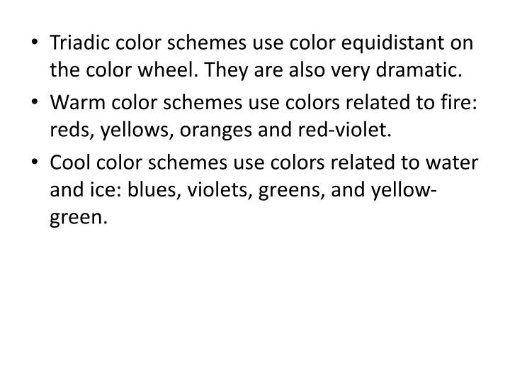 Triadic color schemes use color equidistant on the color wheel. They are also very dramatic.