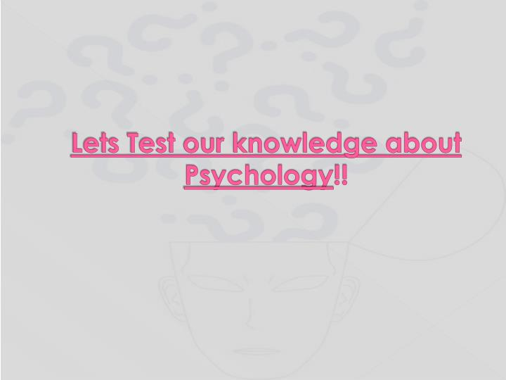 Lets Test our knowledge about Psychology