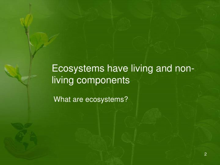 Ecosystems have living and non living components