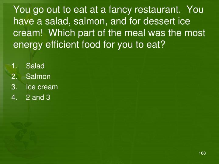 You go out to eat at a fancy restaurant.  You have a salad, salmon, and for dessert ice cream!  Which part of the meal was the most energy efficient food for you to eat?