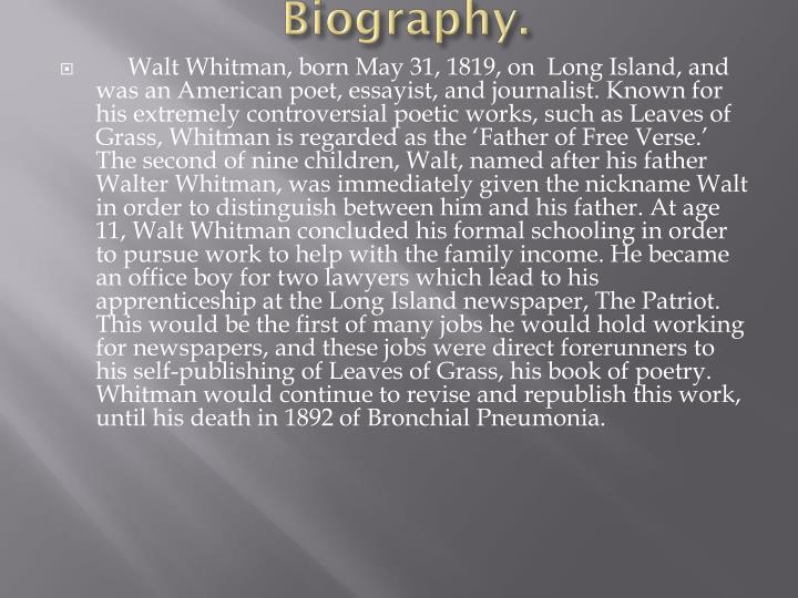 biography of walt whitman and his works Many renowned poets and other famous figures read and found inspiration in walt whitman's poetry many american writers cite whitman as an inspiration for their own work, expressing admiration for his groundbreaking structural innovations as well as the often controversial themes he addressed ralph.