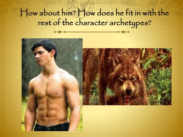 How about him? How does he fit in with the rest of the character archetypes?