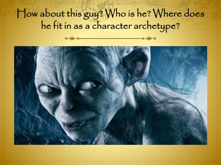How about this guy? Who is he? Where does he fit in as a character archetype?