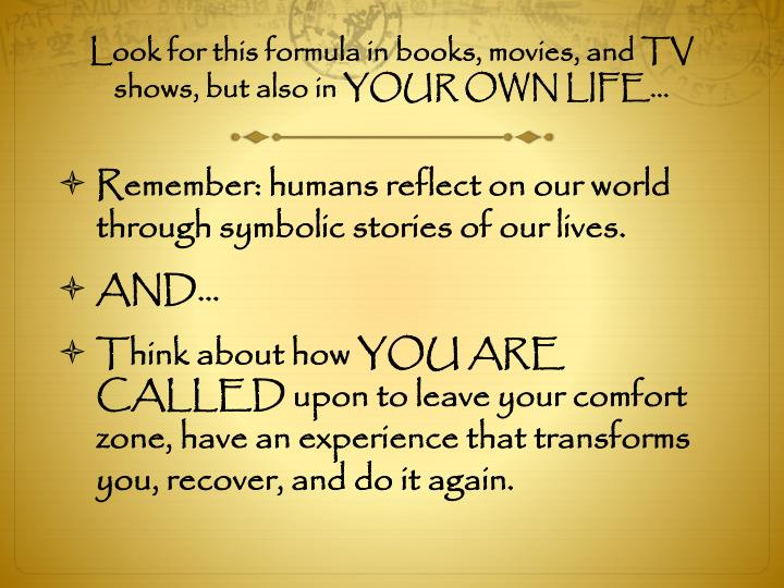 Look for this formula in books, movies, and TV shows, but also in YOUR OWN LIFE…
