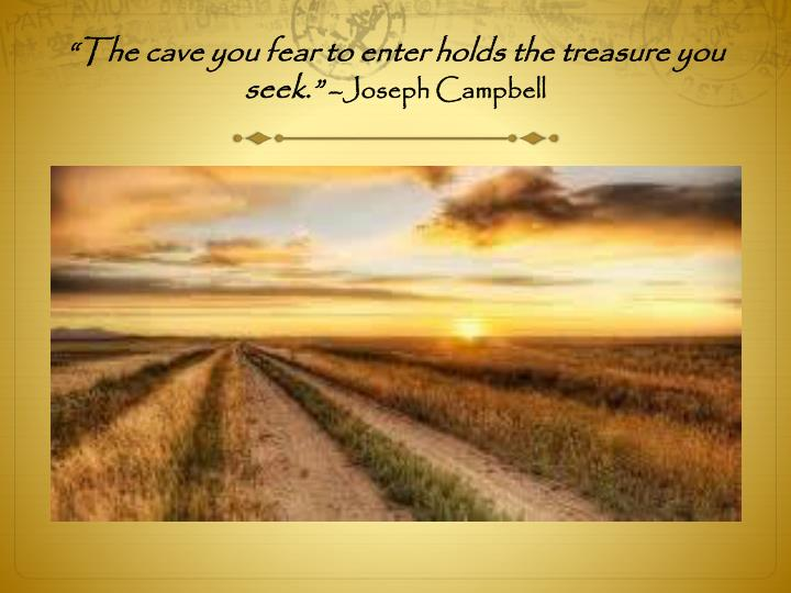 """""""The cave you fear to enter holds the treasure you seek."""""""