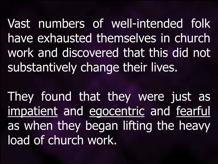 Vast numbers of well-intended folk have exhausted themselves in church work and discovered that this did not substantively change their lives.