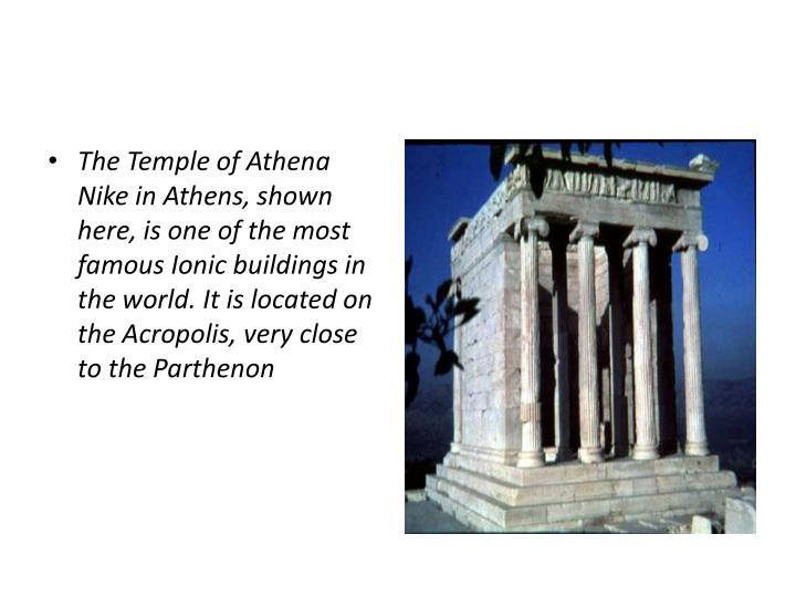 The Temple of Athena Nike in Athens, shown here, is one of the most famous Ionic buildings in the world. It is located on the Acropolis, very close to the Parthenon