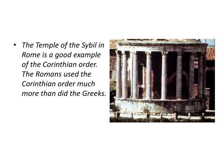 The Temple of the Sybil in Rome is a good example of the Corinthian order. The Romans used the Corinthian order much more than did the Greeks.