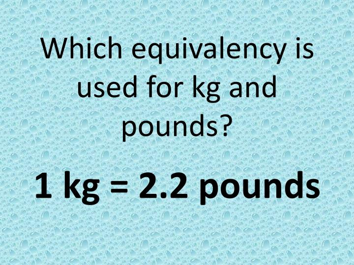 Which equivalency is used for kg and pounds?