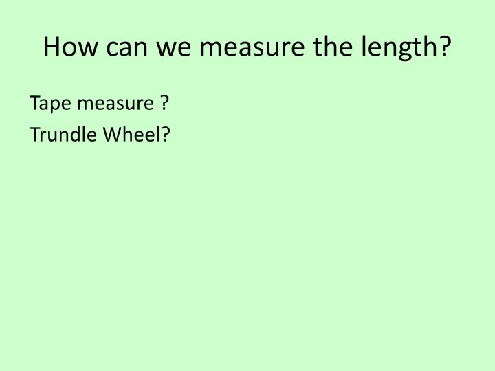 How can we measure the length?
