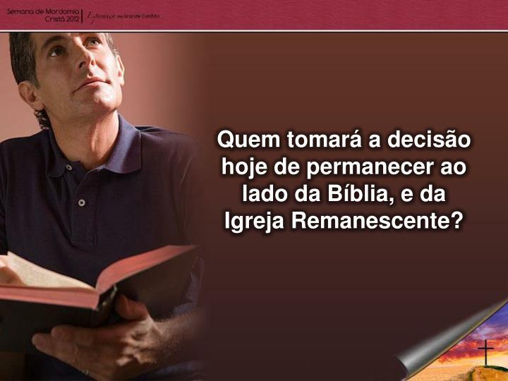 Quem tomará a decisão hoje de permanecer ao lado da Bíblia, e da Igreja Remanescente?