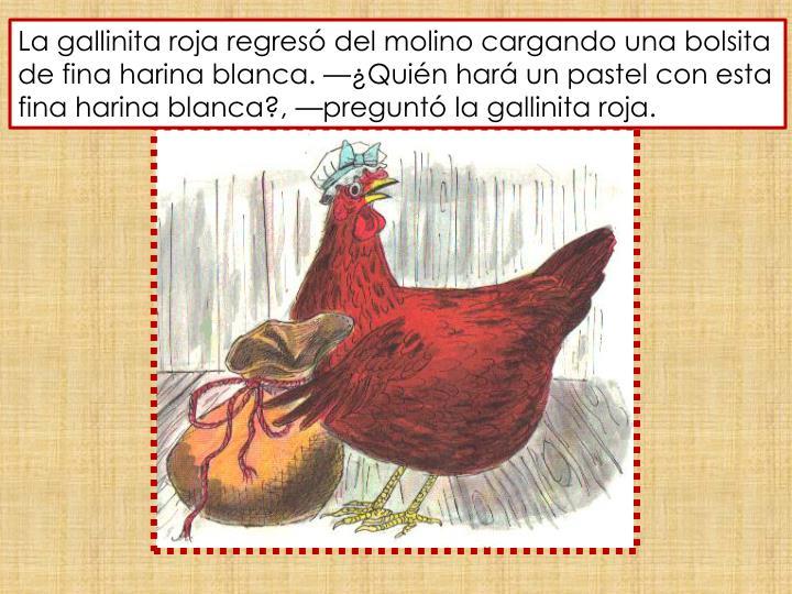 La gallinita roja regresó del molino cargando una bolsita de fina harina blanca. —¿Quién hará un pastel con esta fina harina blanca?, —preguntó la gallinita roja.