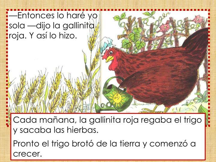 —Entonces lo haré yo sola —dijo la gallinita roja. Y así lo hizo.