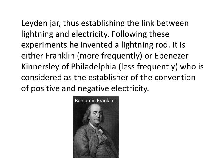 Leyden jar, thus establishing the link between lightning and electricity. Following these experiments he invented a lightning rod. It is either Franklin (more frequently) or Ebenezer