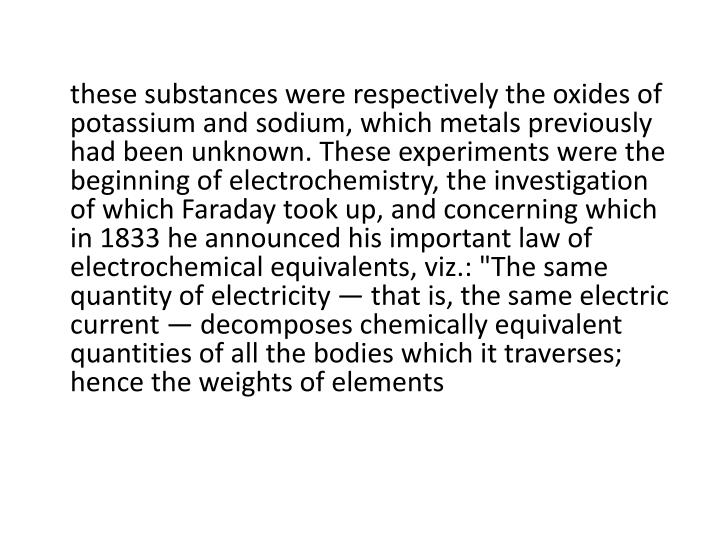 "these substances were respectively the oxides of potassium and sodium, which metals previously had been unknown. These experiments were the beginning of electrochemistry, the investigation of which Faraday took up, and concerning which in 1833 he announced his important law of electrochemical equivalents, viz.: ""The same quantity of electricity — that is, the same electric current — decomposes chemically equivalent quantities of all the bodies which it traverses; hence the weights of elements"