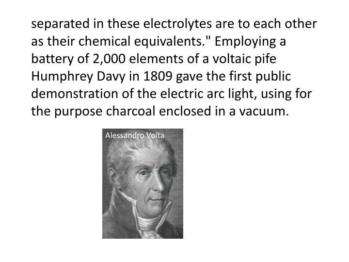 "separated in these electrolytes are to each other as their chemical equivalents."" Employing a battery of 2,000 elements of a voltaic"