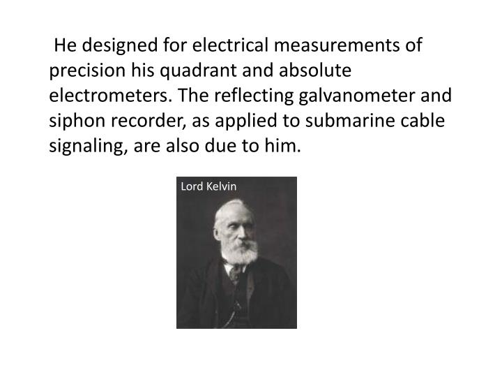 He designed for electrical measurements of precision his quadrant and absolute