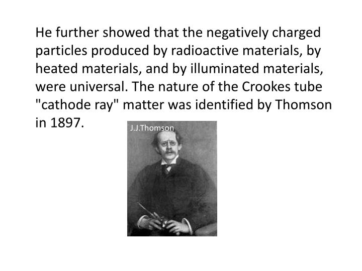 "He further showed that the negatively charged particles produced by radioactive materials, by heated materials, and by illuminated materials, were universal. The nature of the Crookes tube ""cathode ray"" matter was identified by Thomson in 1897"