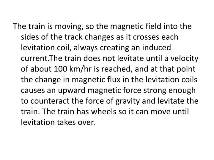 The train is moving, so the magnetic field into the sides of the track changes as it crosses each levitation coil, always creating an induced current