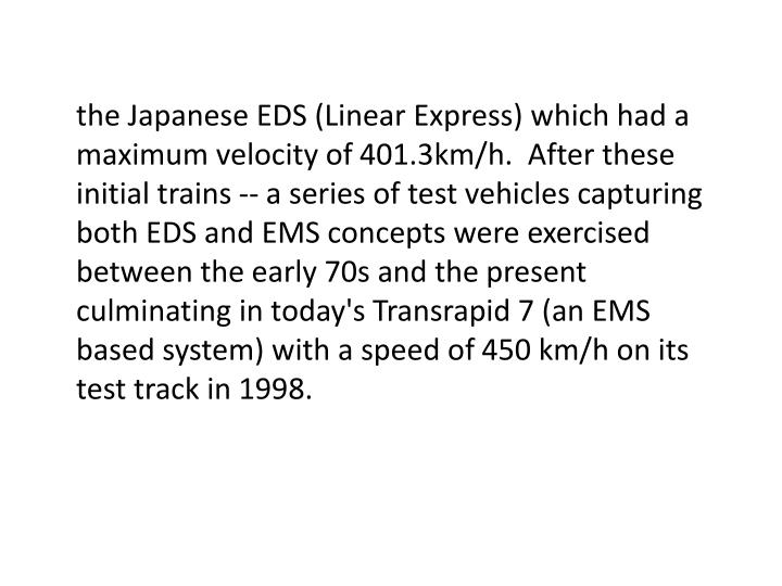 the Japanese EDS (Linear Express) which had a maximum velocity of 401.3km/h.  After these initial trains -- a series of test vehicles capturing both EDS and EMS concepts were exercised between the early 70s and the present culminating in today's