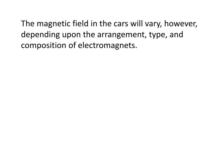 The magnetic field in the cars will vary, however, depending upon the arrangement, type, and composition of electromagnets.