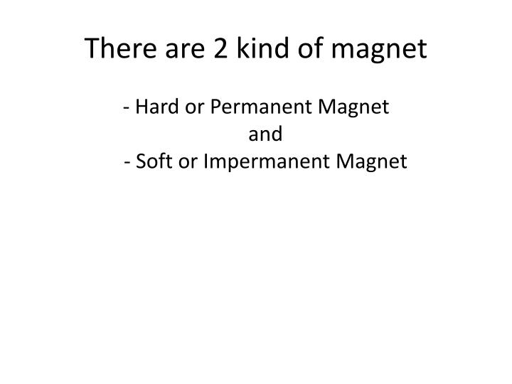 There are 2 kind of magnet