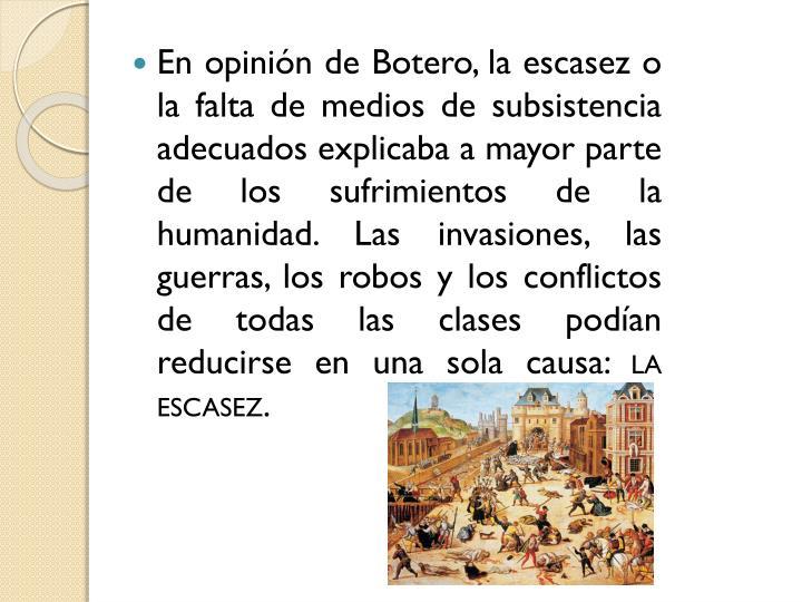 En opinión de Botero, la escasez o la falta de medios de subsistencia adecuados explicaba a mayor parte de los sufrimientos de la humanidad. Las invasiones, las guerras, los robos y los conflictos de todas las clases podían reducirse en una sola causa: