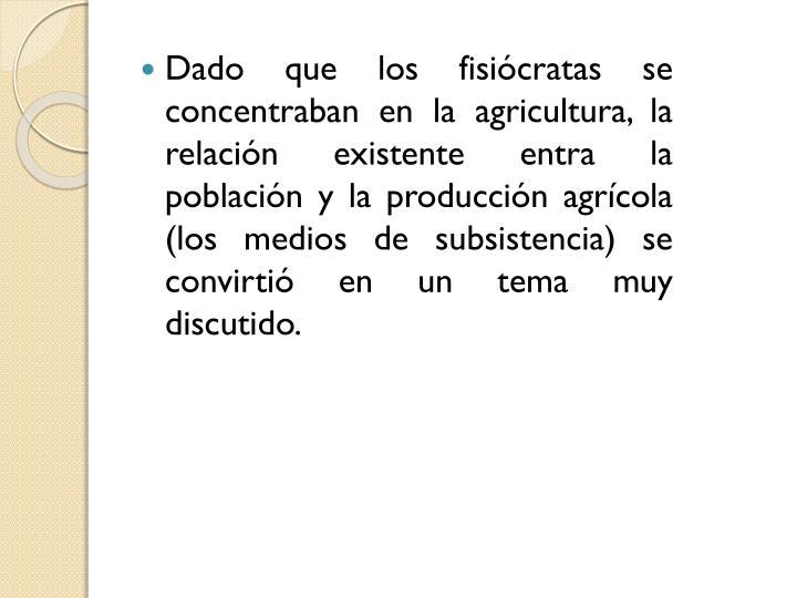 Dado que los fisicratas se concentraban en la agricultura, la relacin existente entra la poblacin y la produccin agrcola (los medios de subsistencia) se convirti en un tema muy discutido.