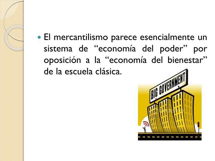 """El mercantilismo parece esencialmente un sistema de """"economía del poder"""" por oposición a la """"economía del bienestar"""" de la escuela clásica."""