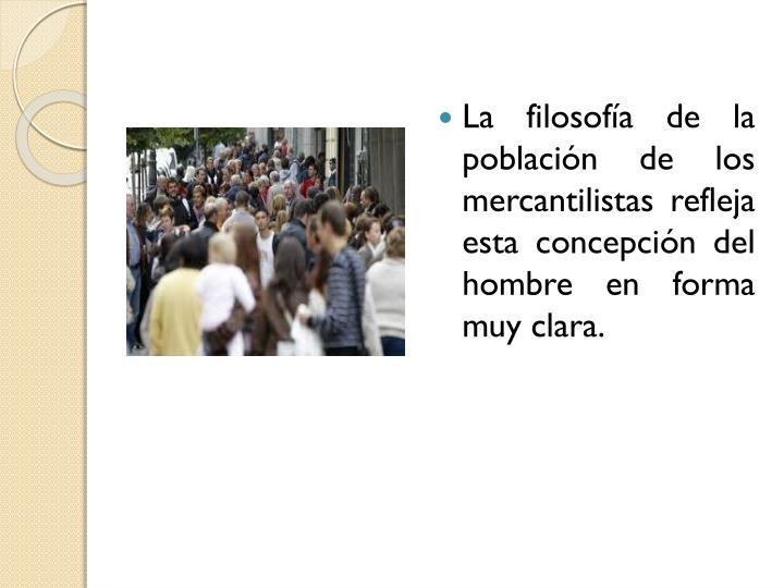 La filosofía de la población de los mercantilistas refleja esta concepción del hombre en forma muy clara.