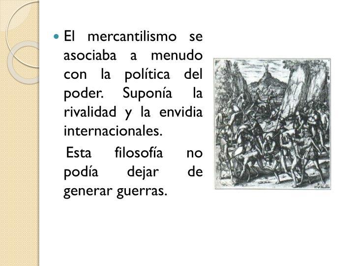 El mercantilismo se asociaba a menudo con la poltica del poder. Supona la rivalidad y la envidia internacionales.