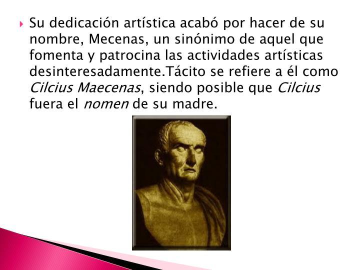 Su dedicación artística acabó por hacer de su nombre, Mecenas, un sinónimo de aquel que fomenta y patrocina las actividades artísticas desinteresadamente.Tácito se refiere a él como