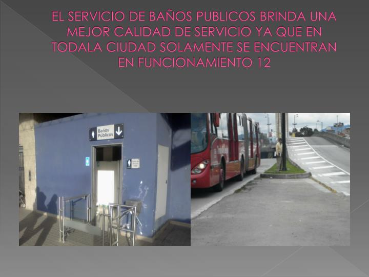 EL SERVICIO DE BAÑOS PUBLICOS BRINDA UNA MEJOR CALIDAD DE SERVICIO YA QUE EN TODALA CIUDAD SOLAMENTE SE ENCUENTRAN EN FUNCIONAMIENTO 12