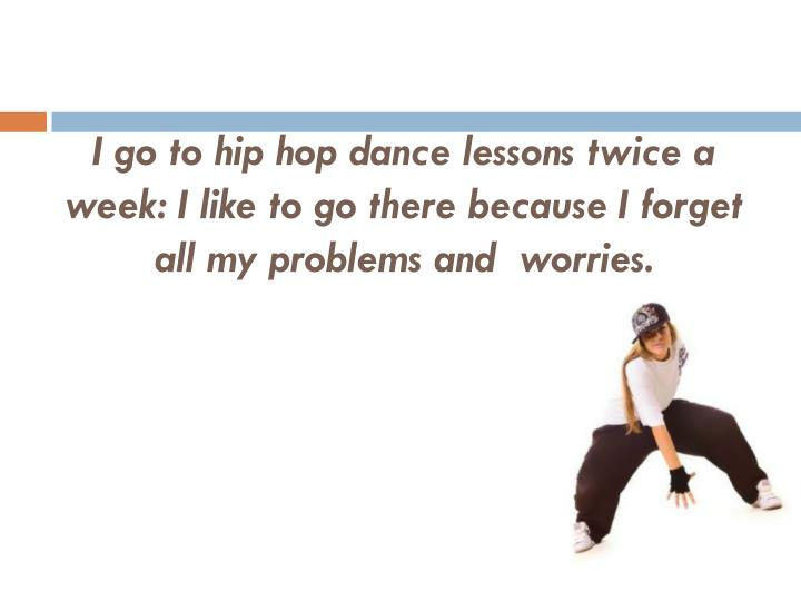 I go to hip hop dance lessons twice a week: I like to go there because I forget all my problems and  worries.