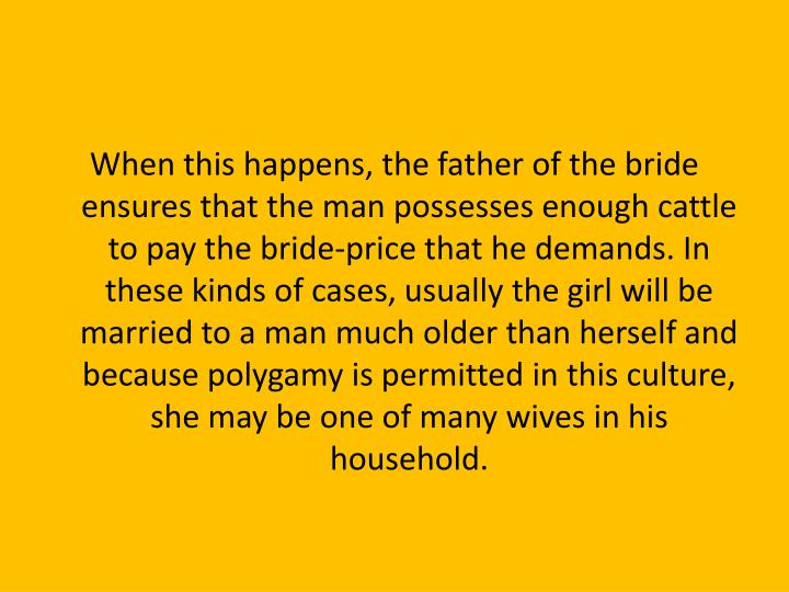 When this happens, the father of the bride ensures that the man possesses enough cattle to pay the bride-price that he demands. In these kinds of cases, usually the girl will be married to a man much older than herself and because polygamy is permitted in this culture, she may be one of many wives in his household.