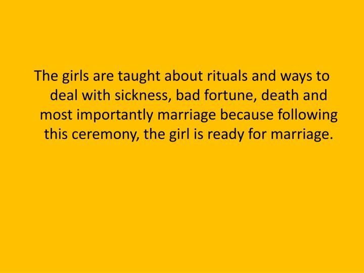 The girls are taught about rituals and ways to deal with sickness, bad fortune, death and most importantly marriage because following this ceremony, the girl is ready for marriage.