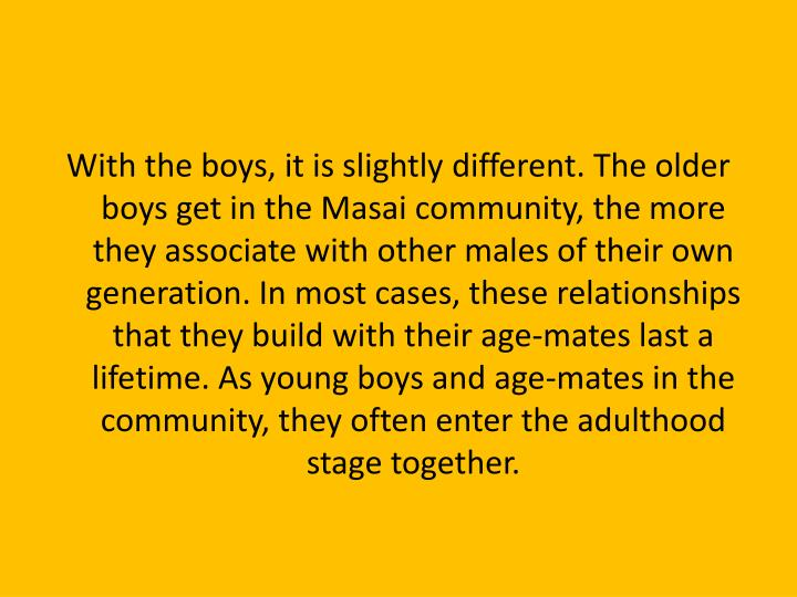 With the boys, it is slightly different. The older boys get in the Masai community, the more they associate with other males of their own generation. In most cases, these relationships that they build with their age-mates last a lifetime. As young boys and age-mates in the community, they often enter the adulthood stage together.